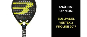 Análisis y Opinión BULLPADEL VERTEX 2 PROLINE 2017