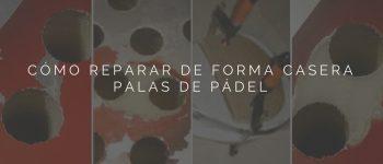 Cómo reparar de forma casera Palas de Pádel - Guía completa