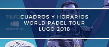 Cuadros y Horarios World Padel Tour Lugo 2018